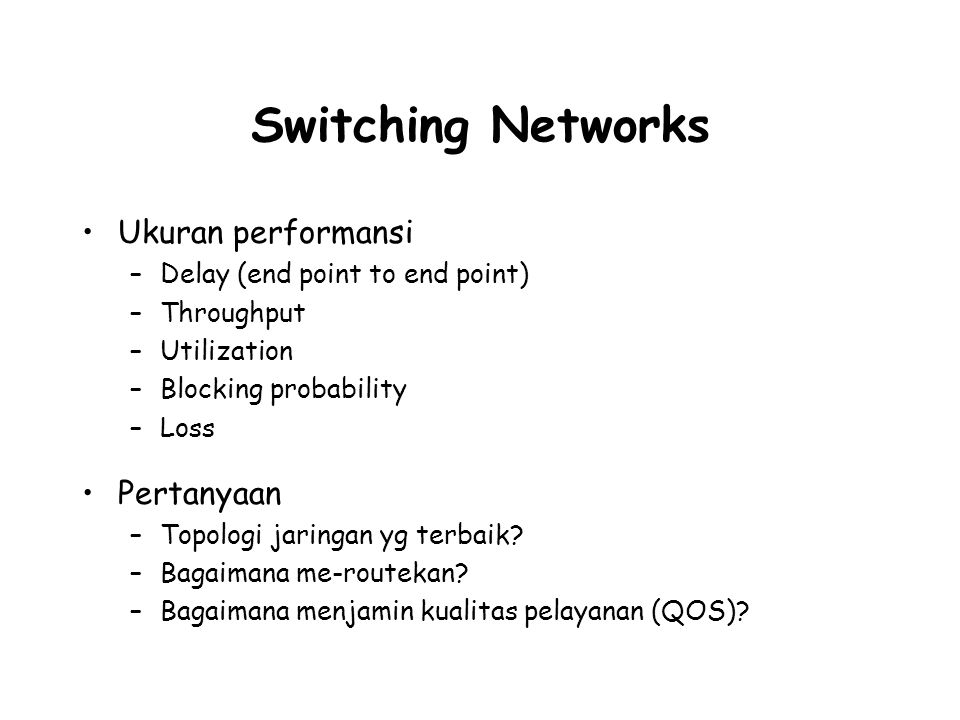 Switching Networks Ukuran performansi –Delay (end point to end point) –Throughput –Utilization –Blocking probability –Loss Pertanyaan –Topologi jaring