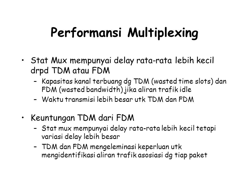 Performansi Multiplexing Stat Mux mempunyai delay rata-rata lebih kecil drpd TDM atau FDM –Kapasitas kanal terbuang dg TDM (wasted time slots) dan FDM