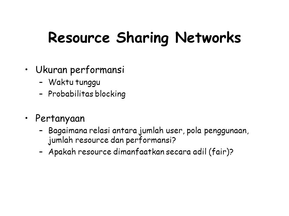 Resource Sharing Networks Ukuran performansi –Waktu tunggu –Probabilitas blocking Pertanyaan –Bagaimana relasi antara jumlah user, pola penggunaan, ju