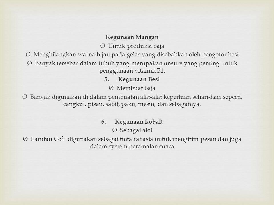 Kegunaan Mangan Ø Untuk produksi baja Ø Menghilangkan warna hijau pada gelas yang disebabkan oleh pengotor besi Ø Banyak tersebar dalam tubuh yang merupakan unsure yang penting untuk penggunaan vitamin B1.