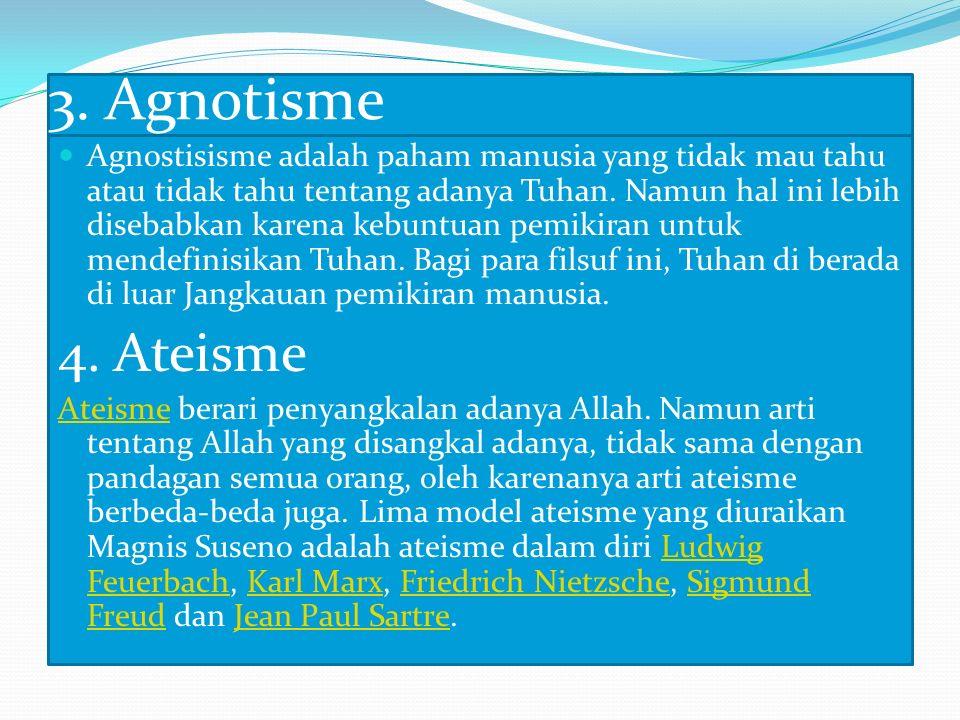 3. Agnotisme Agnostisisme adalah paham manusia yang tidak mau tahu atau tidak tahu tentang adanya Tuhan. Namun hal ini lebih disebabkan karena kebuntu