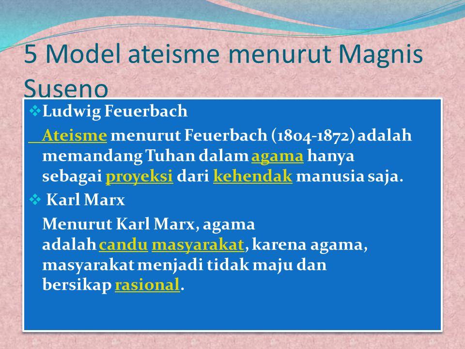 5 Model ateisme menurut Magnis Suseno  Ludwig Feuerbach AteismeAteisme menurut Feuerbach (1804-1872) adalah memandang Tuhan dalam agama hanya sebagai proyeksi dari kehendak manusia saja.agamaproyeksikehendak  Karl Marx Menurut Karl Marx, agama adalah candu masyarakat, karena agama, masyarakat menjadi tidak maju dan bersikap rasional.