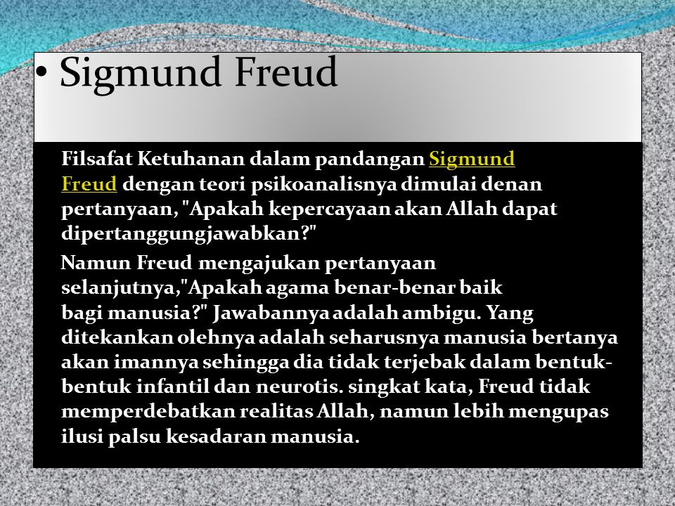 Sigmund Freud Filsafat Ketuhanan dalam pandangan Sigmund Freud dengan teori psikoanalisnya dimulai denan pertanyaan, Apakah kepercayaan akan Allah dapat dipertanggungjawabkan Sigmund Freud Namun Freud mengajukan pertanyaan selanjutnya, Apakah agama benar-benar baik bagi manusia Jawabannya adalah ambigu.