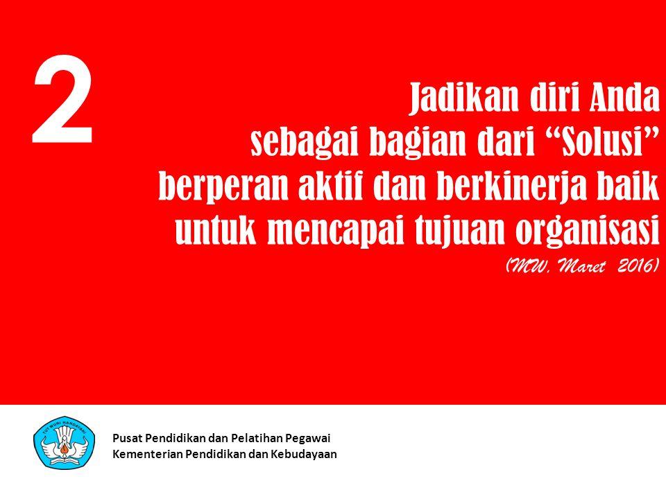 Jadikan diri Anda sebagai bagian dari Solusi berperan aktif dan berkinerja baik untuk mencapai tujuan organisasi (MW, Maret 2016) 2 Pusat Pendidikan dan Pelatihan Pegawai Kementerian Pendidikan dan Kebudayaan