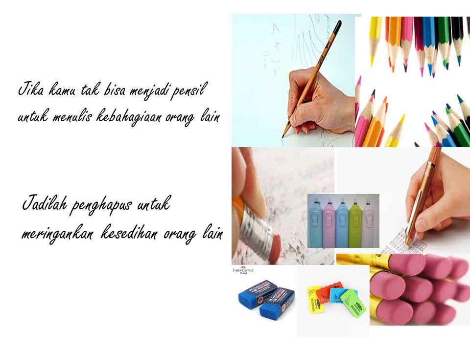 Jika kamu tak bisa menjadi pensil untuk menulis kebahagiaan orang lain Jadilah penghapus untuk meringankan kesedihan orang lain