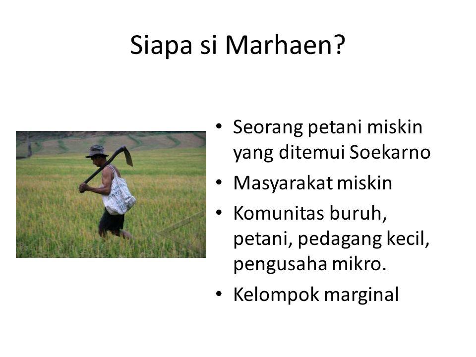 Siapa si Marhaen? Seorang petani miskin yang ditemui Soekarno Masyarakat miskin Komunitas buruh, petani, pedagang kecil, pengusaha mikro. Kelompok mar