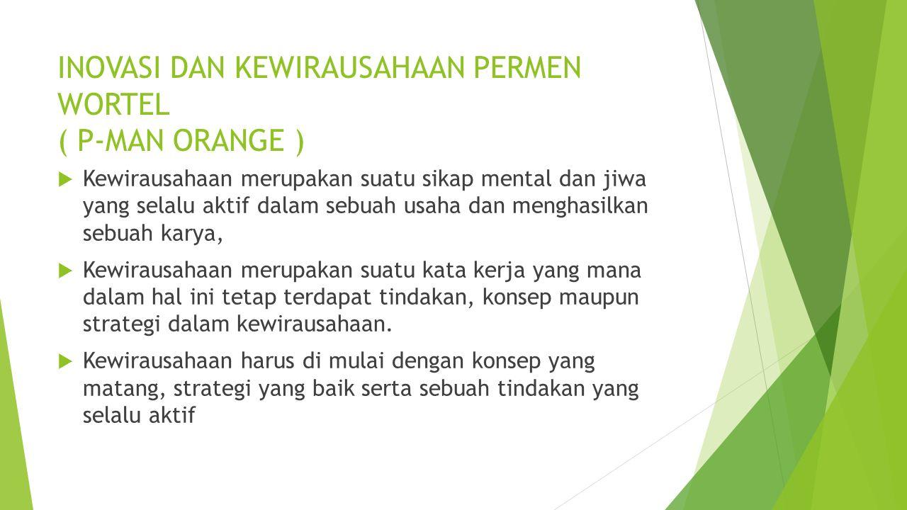 INOVASI DAN KEWIRAUSAHAAN PERMEN WORTEL ( P-MAN ORANGE )  Kewirausahaan merupakan suatu sikap mental dan jiwa yang selalu aktif dalam sebuah usaha da