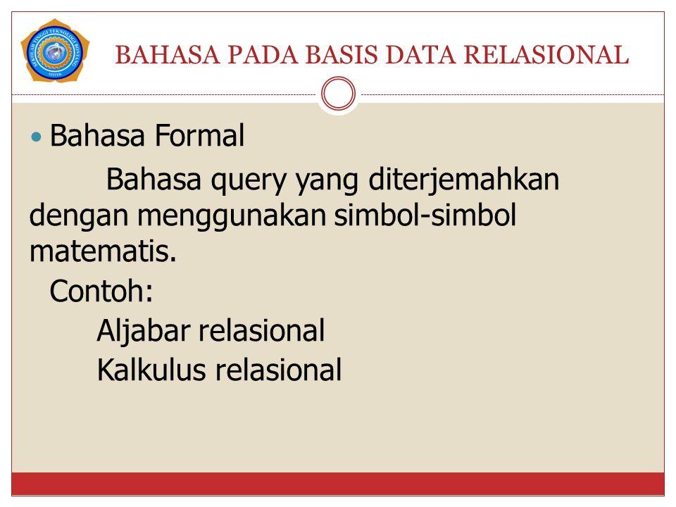 BAHASA PADA BASIS DATA RELASIONAL Bahasa Formal Bahasa query yang diterjemahkan dengan menggunakan simbol-simbol matematis. Contoh: Aljabar relasional