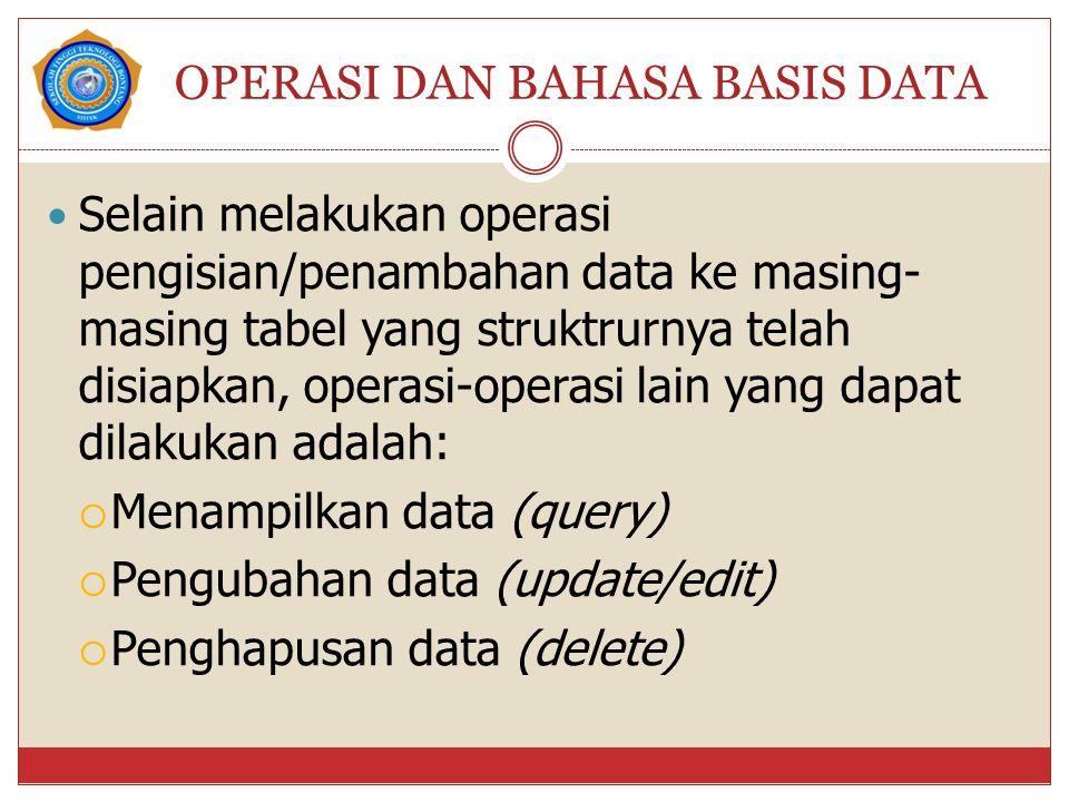 OPERASI DAN BAHASA BASIS DATA Selain melakukan operasi pengisian/penambahan data ke masing- masing tabel yang struktrurnya telah disiapkan, operasi-operasi lain yang dapat dilakukan adalah:  Menampilkan data (query)  Pengubahan data (update/edit)  Penghapusan data (delete)