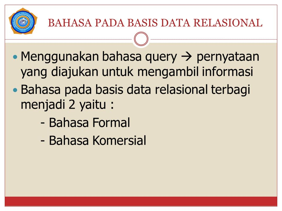 BAHASA PADA BASIS DATA RELASIONAL Menggunakan bahasa query  pernyataan yang diajukan untuk mengambil informasi Bahasa pada basis data relasional terbagi menjadi 2 yaitu : - Bahasa Formal - Bahasa Komersial