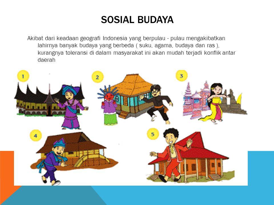 SOSIAL BUDAYA Akibat dari keadaan geografi Indonesia yang berpulau - pulau mengakibatkan lahirnya banyak budaya yang berbeda ( suku, agama, budaya dan ras ), kurangnya toleransi di dalam masyarakat ini akan mudah terjadi konflik antar daerah