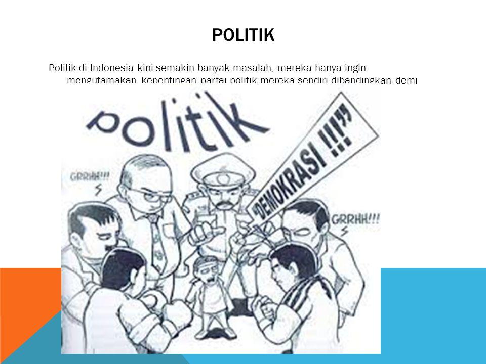 POLITIK Politik di Indonesia kini semakin banyak masalah, mereka hanya ingin mengutamakan kepentingan partai politik mereka sendiri dibandingkan demi negara.