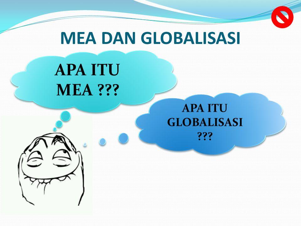 MEA DAN GLOBALISASI APA ITU GLOBALISASI ??? APA ITU GLOBALISASI ??? APA ITU MEA ??? APA ITU MEA ???