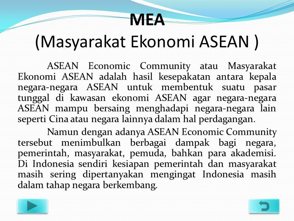 MEA (Masyarakat Ekonomi ASEAN ) ASEAN Economic Community atau Masyarakat Ekonomi ASEAN adalah hasil kesepakatan antara kepala negara-negara ASEAN untuk membentuk suatu pasar tunggal di kawasan ekonomi ASEAN agar negara-negara ASEAN mampu bersaing menghadapi negara-negara lain seperti Cina atau negara lainnya dalam hal perdagangan.