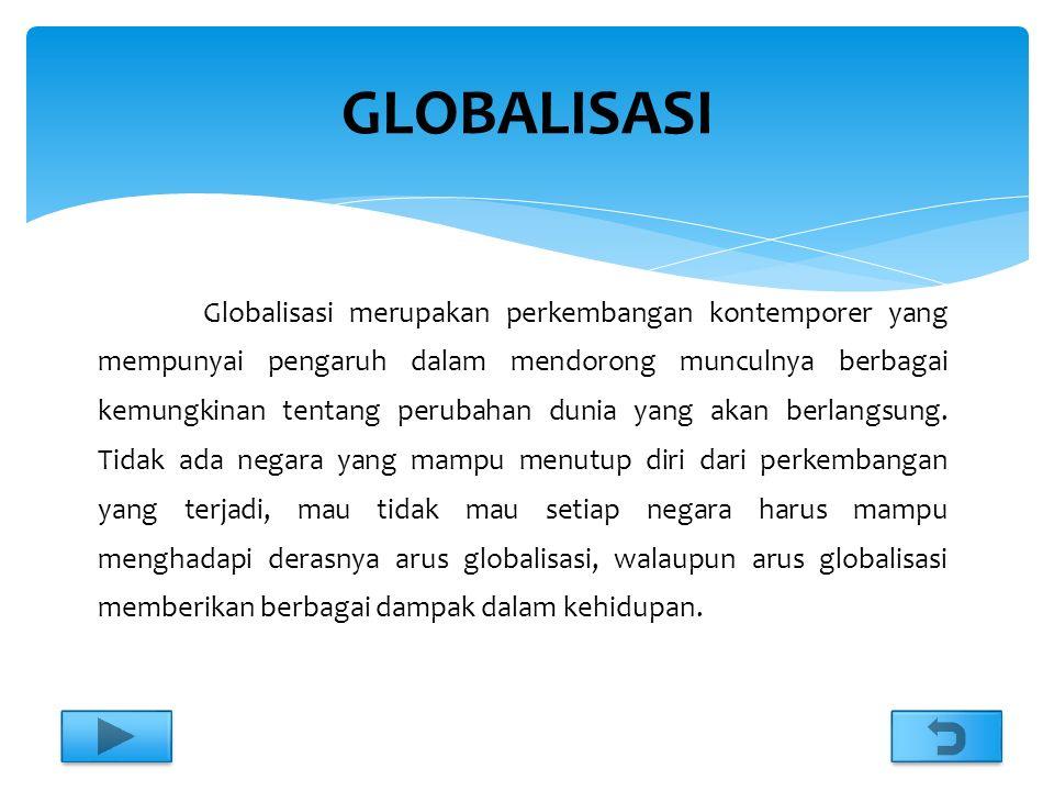 Globalisasi merupakan perkembangan kontemporer yang mempunyai pengaruh dalam mendorong munculnya berbagai kemungkinan tentang perubahan dunia yang akan berlangsung.
