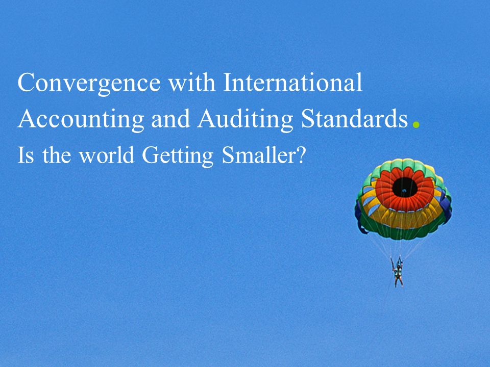 ©2003 Firm Name/Legal Entity Presentation Name (View / Header and Footer) 20 Convergence with International Accounting and Auditing Standards.