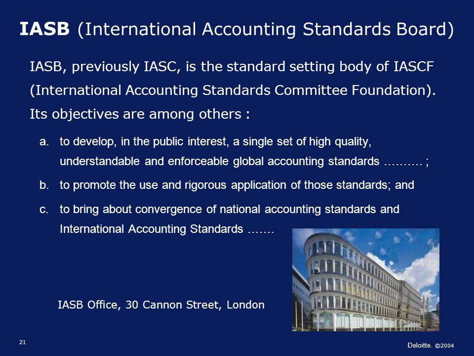 Deloitte. ©2004 21 IASB (International Accounting Standards Board) IASB, previously IASC, is the standard setting body of IASCF (International Account