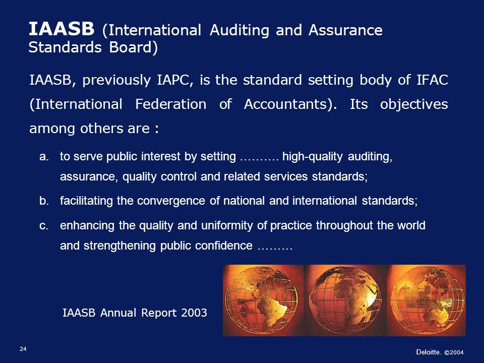 Deloitte. ©2004 24 IAASB (International Auditing and Assurance Standards Board) IAASB, previously IAPC, is the standard setting body of IFAC (Internat