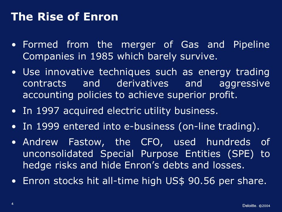 Deloitte. ©2004 4 Formed from the merger of Gas and Pipeline Companies in 1985 which barely survive. Use innovative techniques such as energy trading