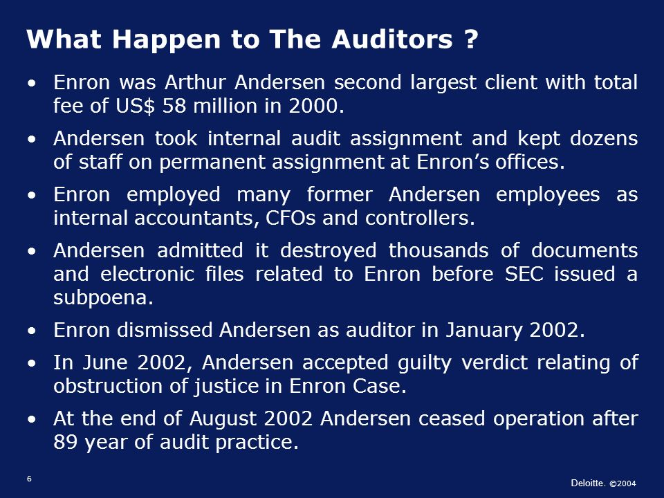 Deloitte. ©2004 6 Enron was Arthur Andersen second largest client with total fee of US$ 58 million in 2000. Andersen took internal audit assignment an