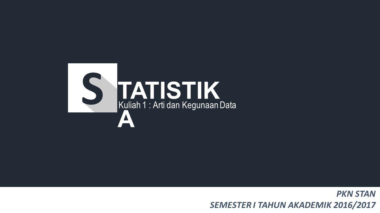 Kuliah 1 : Arti dan Kegunaan Data TATISTIK A PKN STAN SEMESTER I TAHUN AKADEMIK 2016/2017