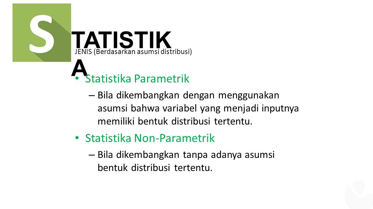 TATISTIK A JENIS (Berdasarkan asumsi distribusi) Statistika Parametrik – Bila dikembangkan dengan menggunakan asumsi bahwa variabel yang menjadi inputnya memiliki bentuk distribusi tertentu.