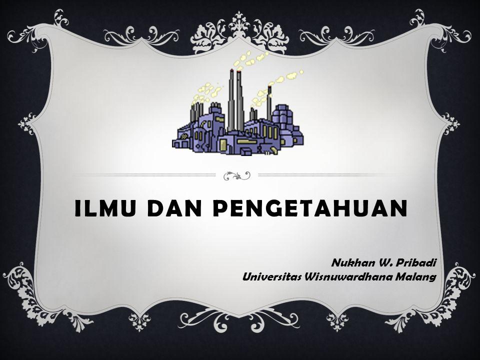 ILMU DAN PENGETAHUAN Nukhan W. Pribadi Universitas Wisnuwardhana Malang