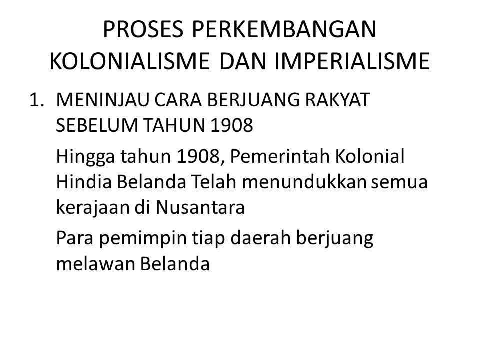 PROSES PERKEMBANGAN KOLONIALISME DAN IMPERIALISME 1.MENINJAU CARA BERJUANG RAKYAT SEBELUM TAHUN 1908 Hingga tahun 1908, Pemerintah Kolonial Hindia Bel
