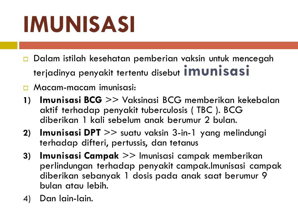 IMUNISASI  Dalam istilah kesehatan pemberian vaksin untuk mencegah terjadinya penyakit tertentu disebut imunisasi  Macam-macam imunisasi: 1) Imunisasi BCG >> Vaksinasi BCG memberikan kekebalan aktif terhadap penyakit tuberculosis ( TBC ).
