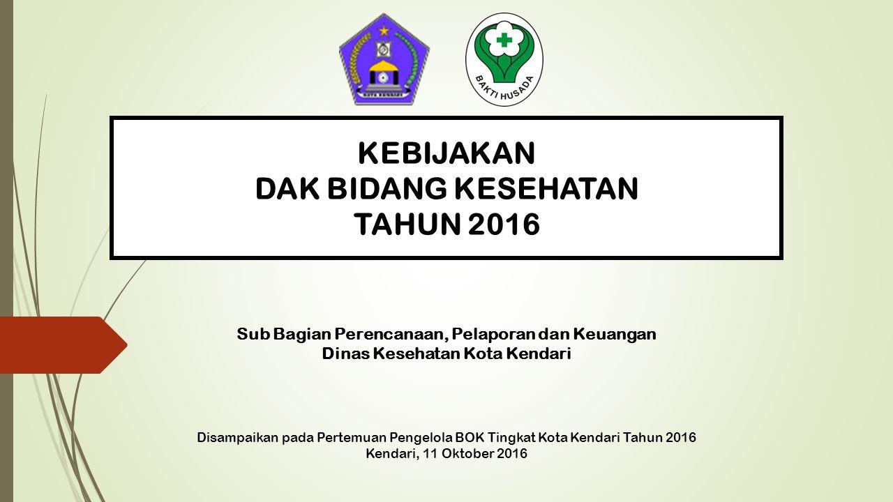 KEBIJAKAN DAK BIDANG KESEHATAN TAHUN 2016 Disampaikan pada Pertemuan Pengelola BOK Tingkat Kota Kendari Tahun 2016 Kendari, 11 Oktober 2016 Sub Bagian Perencanaan, Pelaporan dan Keuangan Dinas Kesehatan Kota Kendari 1