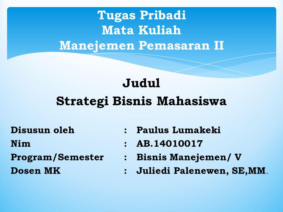 Judul Strategi Bisnis Mahasiswa Disusun oleh : Paulus Lumakeki Nim : AB.14010017 Program/Semester: Bisnis Manejemen/ V Dosen MK : Juliedi Palenewen, SE,MM.