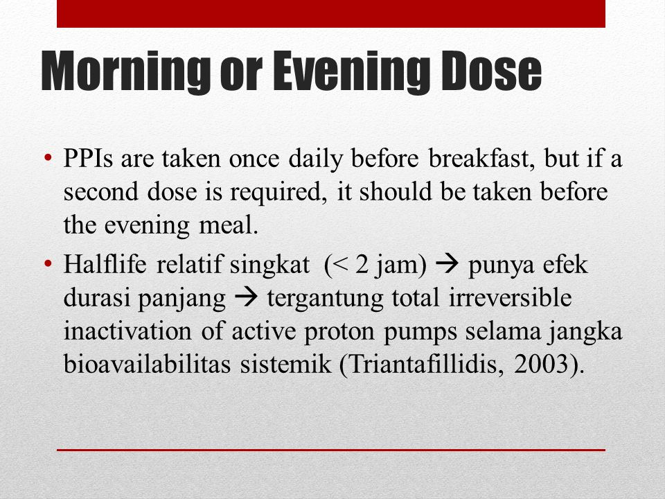 Morning or Evening Dose PPIs are taken once daily before breakfast, but if a second dose is required, it should be taken before the evening meal.