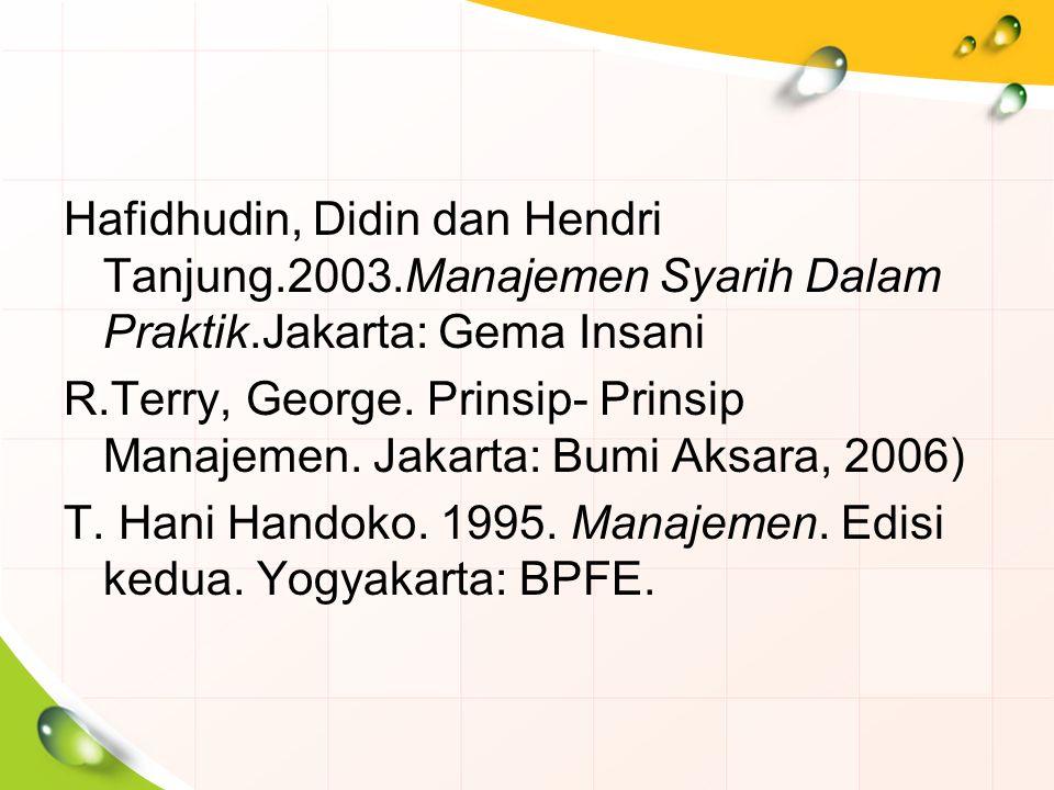 Hafidhudin, Didin dan Hendri Tanjung.2003.Manajemen Syarih Dalam Praktik.Jakarta: Gema Insani R.Terry, George. Prinsip- Prinsip Manajemen. Jakarta: Bu