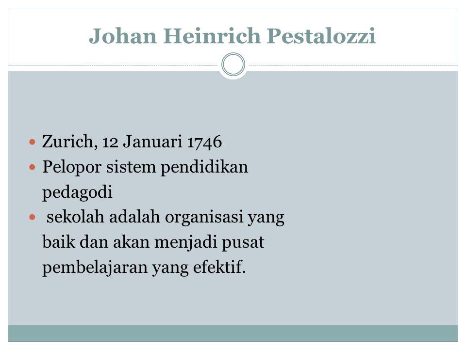 Johan Heinrich Pestalozzi Zurich, 12 Januari 1746 Pelopor sistem pendidikan pedagodi sekolah adalah organisasi yang baik dan akan menjadi pusat pembelajaran yang efektif.
