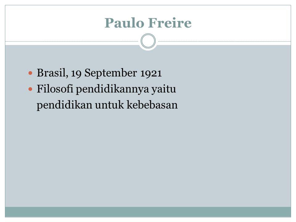 Paulo Freire Brasil, 19 September 1921 Filosofi pendidikannya yaitu pendidikan untuk kebebasan