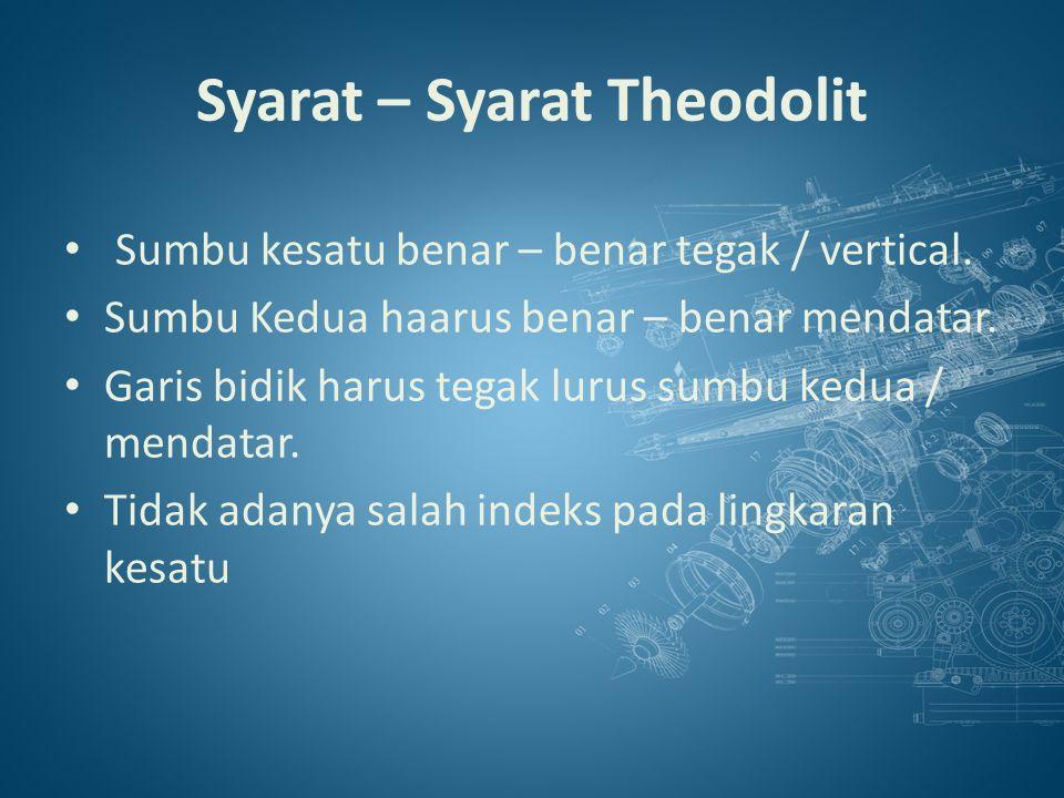 Syarat – Syarat Theodolit Sumbu kesatu benar – benar tegak / vertical.