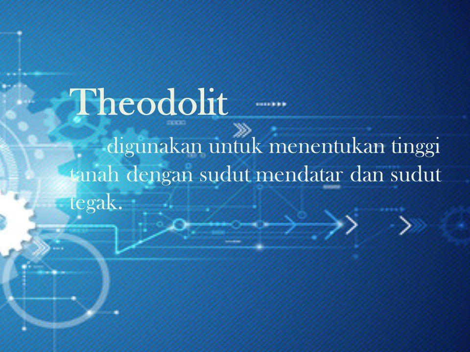 Theodolit digunakan untuk menentukan tinggi tanah dengan sudut mendatar dan sudut tegak.