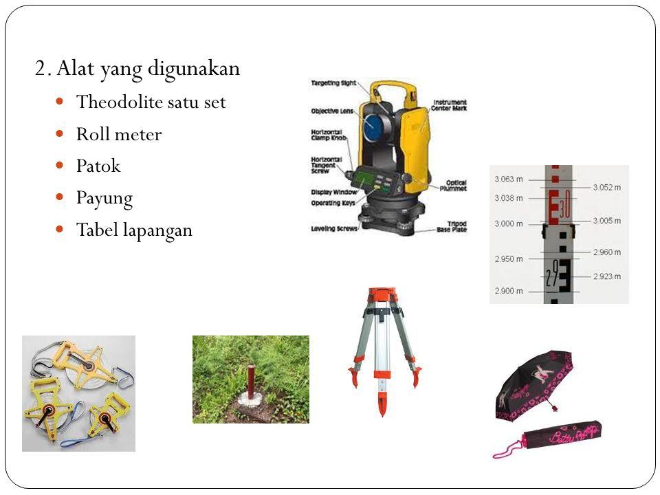 2. Alat yang digunakan Theodolite satu set Roll meter Patok Payung Tabel lapangan