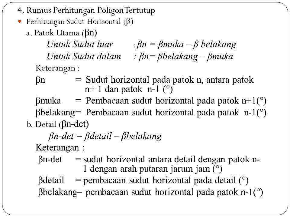 4. Rumus Perhitungan Poligon Tertutup Perhitungan Sudut Horisontal ( β) a. Patok Utama ( βn) Untuk Sudut luar : βn = βmuka – β belakang Untuk Sudut da