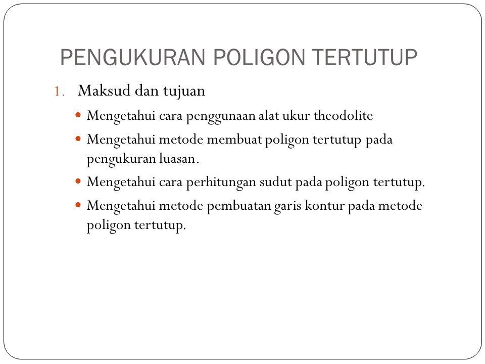 PENGUKURAN POLIGON TERTUTUP 1. Maksud dan tujuan Mengetahui cara penggunaan alat ukur theodolite Mengetahui metode membuat poligon tertutup pada pengu