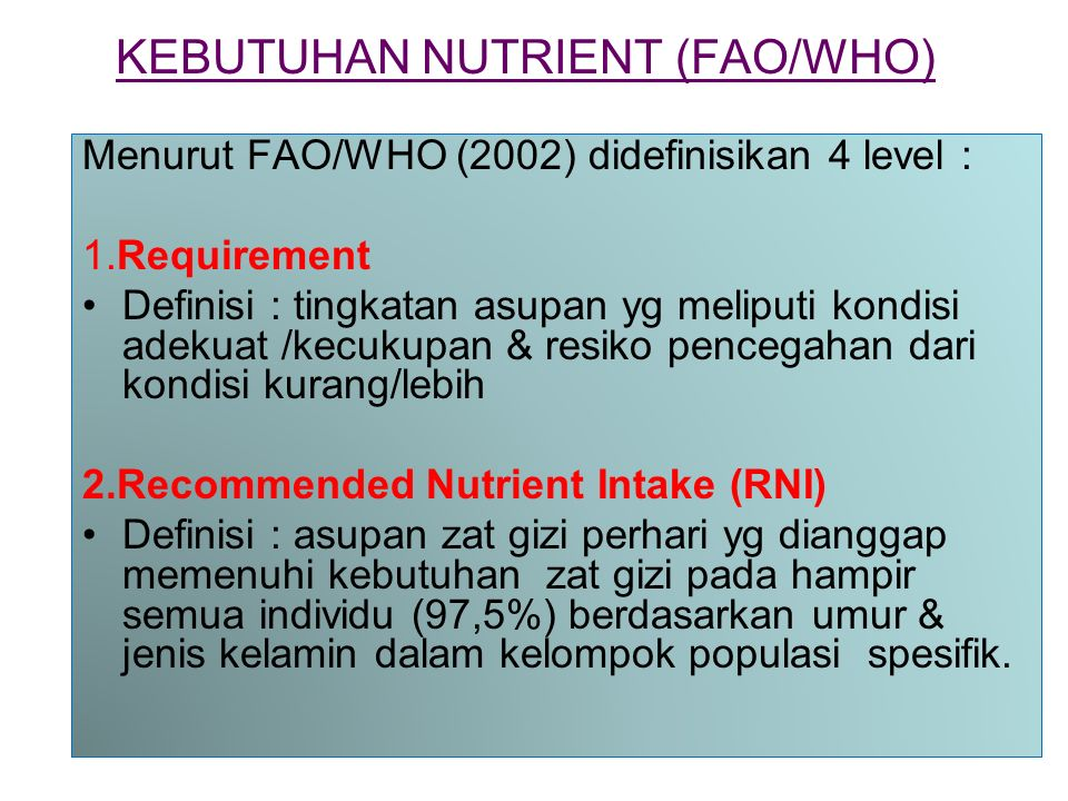 KEBUTUHAN NUTRIENT (FAO/WHO) Menurut FAO/WHO (2002) didefinisikan 4 level : 1.Requirement Definisi : tingkatan asupan yg meliputi kondisi adekuat /kecukupan & resiko pencegahan dari kondisi kurang/lebih 2.Recommended Nutrient Intake (RNI) Definisi : asupan zat gizi perhari yg dianggap memenuhi kebutuhan zat gizi pada hampir semua individu (97,5%) berdasarkan umur & jenis kelamin dalam kelompok populasi spesifik.