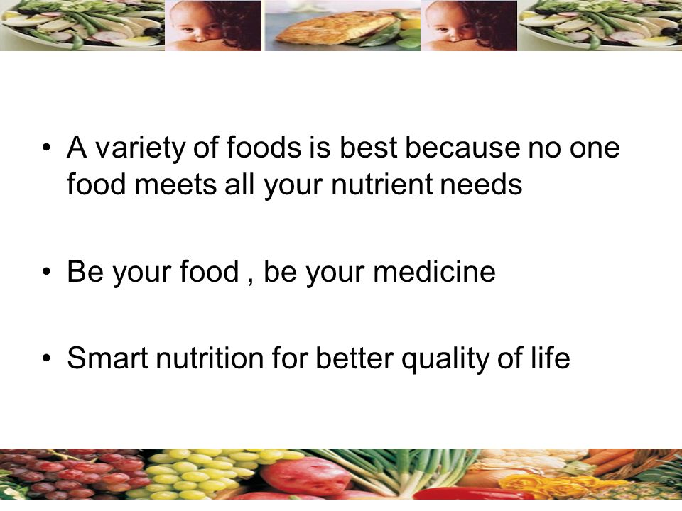 A variety of foods is best because no one food meets all your nutrient needs Be your food, be your medicine Smart nutrition for better quality of life Annis CA / Gizi FKM Unair /Juni 2009