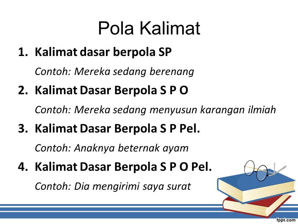 Pola Kalimat 1.Kalimat dasar berpola SP Contoh: Mereka sedang berenang 2.Kalimat Dasar Berpola S P O Contoh: Mereka sedang menyusun karangan ilmiah 3.Kalimat Dasar Berpola S P Pel.