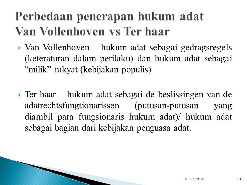  Van Vollenhoven – hukum adat sebagai gedragsregels (keteraturan dalam perilaku) dan hukum adat sebagai milik rakyat (kebijakan populis)  Ter haar – hukum adat sebagai de beslissingen van de adatrechtsfungtionarissen (putusan-putusan yang diambil para fungsionaris hukum adat)/ hukum adat sebagai bagian dari kebijakan penguasa adat.