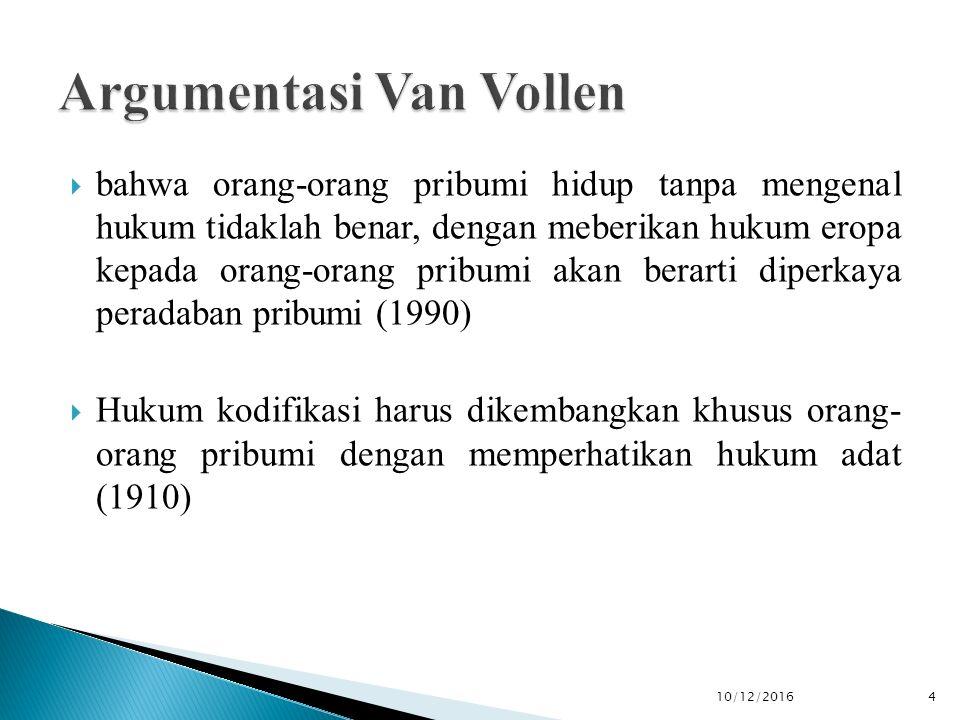  bahwa orang-orang pribumi hidup tanpa mengenal hukum tidaklah benar, dengan meberikan hukum eropa kepada orang-orang pribumi akan berarti diperkaya peradaban pribumi (1990)  Hukum kodifikasi harus dikembangkan khusus orang- orang pribumi dengan memperhatikan hukum adat (1910) 10/12/2016 4