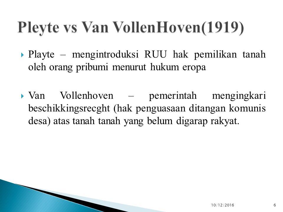  Playte – mengintroduksi RUU hak pemilikan tanah oleh orang pribumi menurut hukum eropa  Van Vollenhoven – pemerintah mengingkari beschikkingsrecght (hak penguasaan ditangan komunis desa) atas tanah tanah yang belum digarap rakyat.