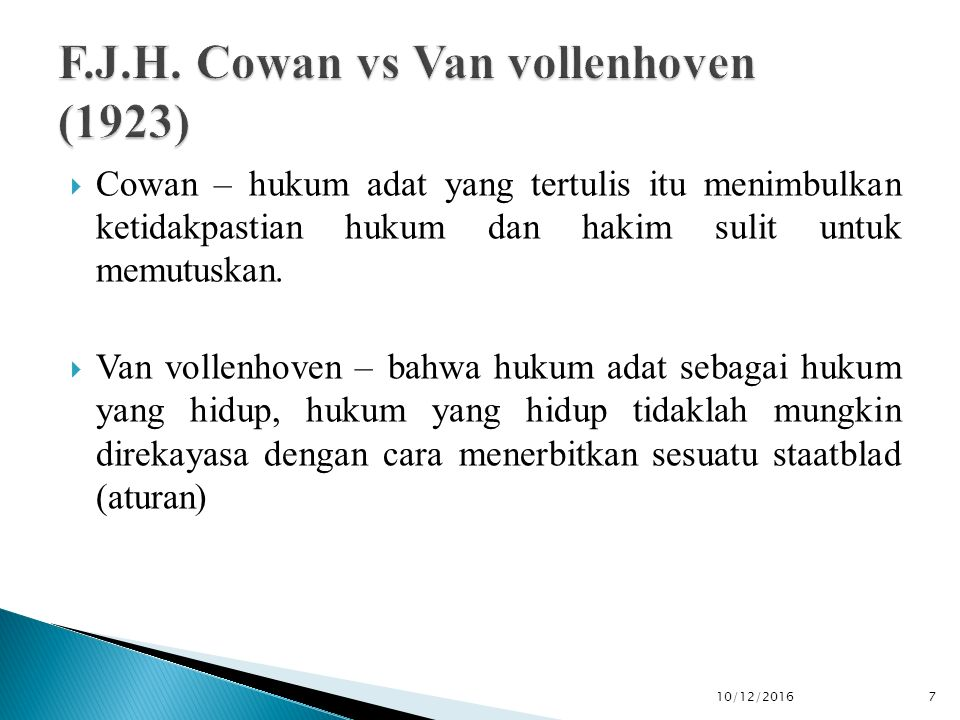  Cowan – hukum adat yang tertulis itu menimbulkan ketidakpastian hukum dan hakim sulit untuk memutuskan.  Van vollenhoven – bahwa hukum adat sebagai