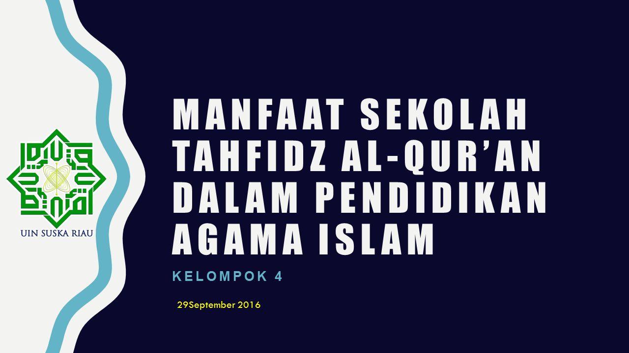 MANFAAT SEKOLAH TAHFIDZ AL-QUR'AN DALAM PENDIDIKAN AGAMA ISLAM KELOMPOK 4 29September 2016