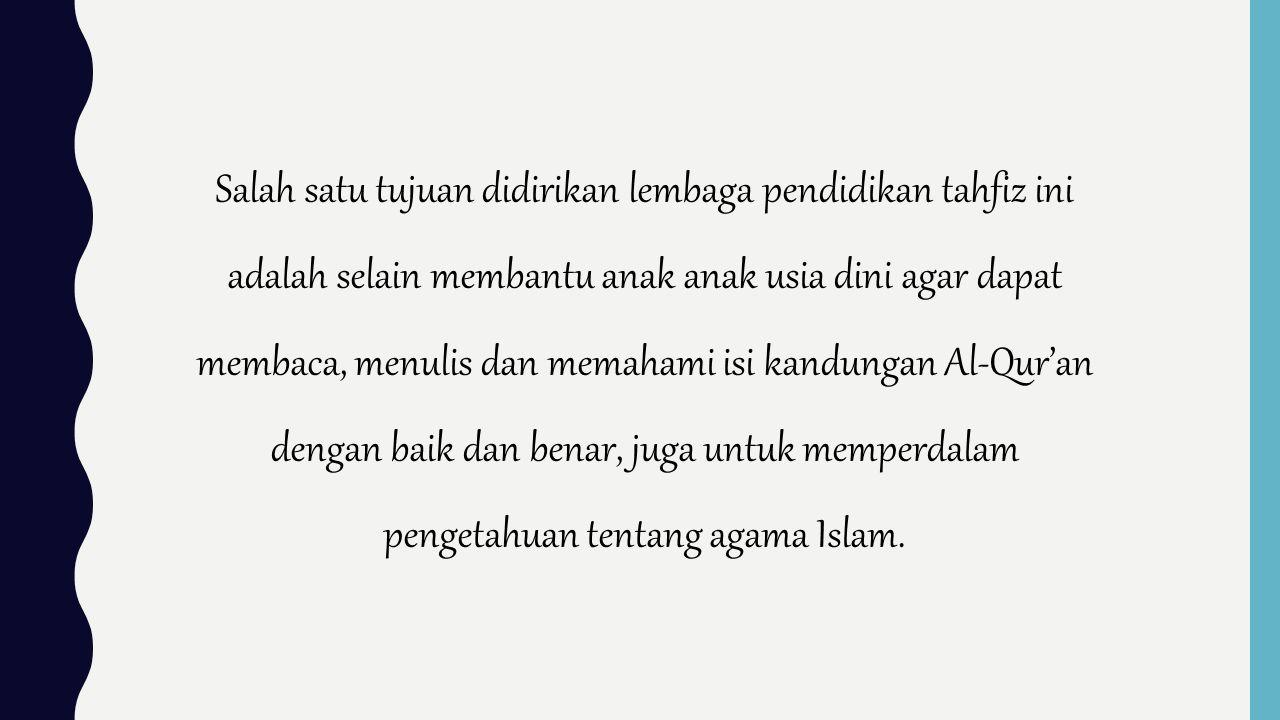 Salah satu tujuan didirikan lembaga pendidikan tahfiz ini adalah selain membantu anak anak usia dini agar dapat membaca, menulis dan memahami isi kandungan Al-Qur'an dengan baik dan benar, juga untuk memperdalam pengetahuan tentang agama Islam.