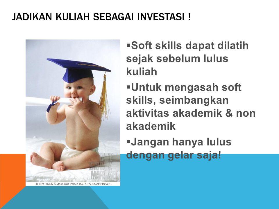 JADIKAN KULIAH SEBAGAI INVESTASI !  Soft skills dapat dilatih sejak sebelum lulus kuliah  Untuk mengasah soft skills, seimbangkan aktivitas akademik